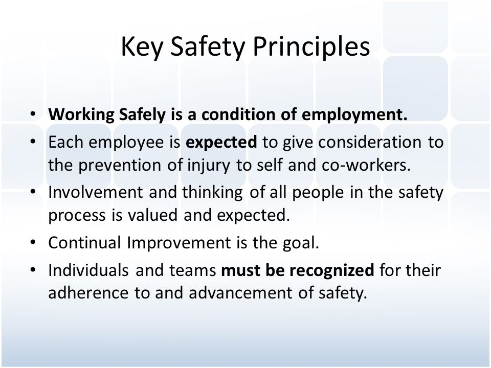 Key Safety Principles Working Safely is a condition of employment. Each employee is expected to give consideration to the prevention of injury to self