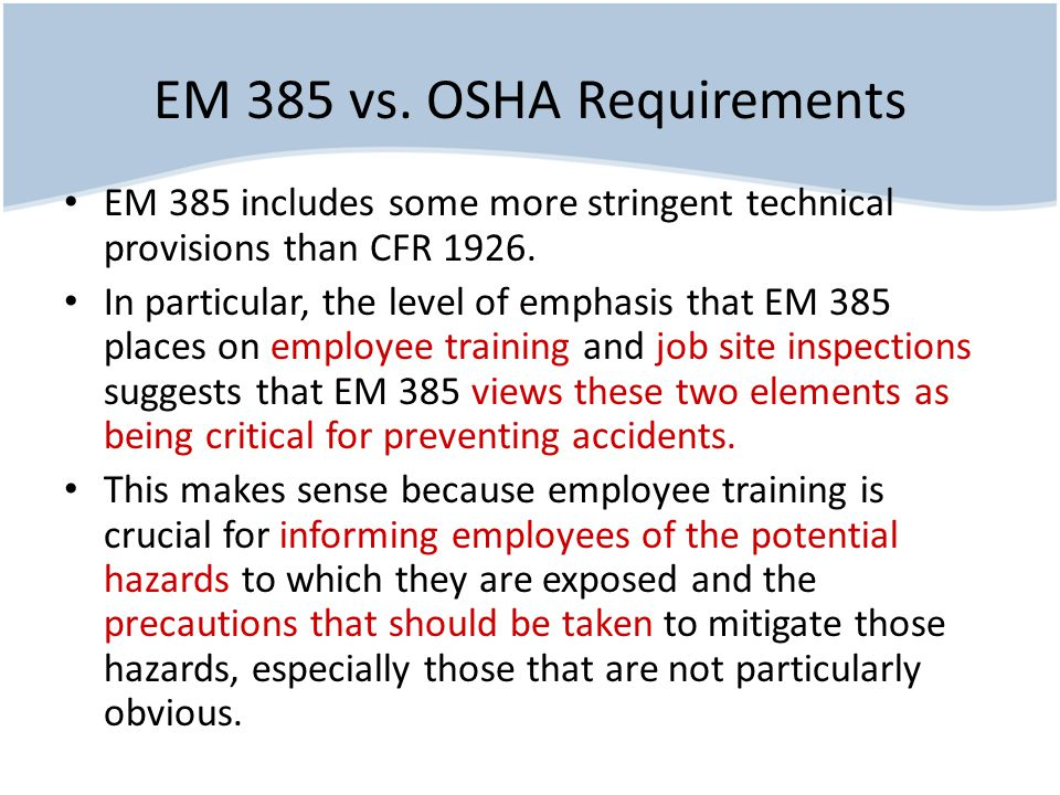 EM 385 vs. OSHA Requirements EM 385 includes some more stringent technical provisions than CFR 1926. In particular, the level of emphasis that EM 385