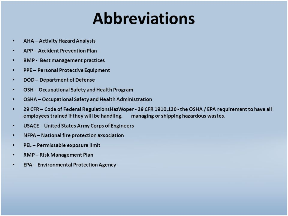 Abbreviations AHA – Activity Hazard Analysis APP – Accident Prevention Plan BMP - Best management practices PPE – Personal Protective Equipment DOD – Department of Defense OSH – Occupational Safety and Health Program OSHA – Occupational Safety and Health Administration 29 CFR – Code of Federal RegulationsHazWoper - 29 CFR 1910.120 - the OSHA / EPA requirement to have all employees trained if they will be handling, managing or shipping hazardous wastes.