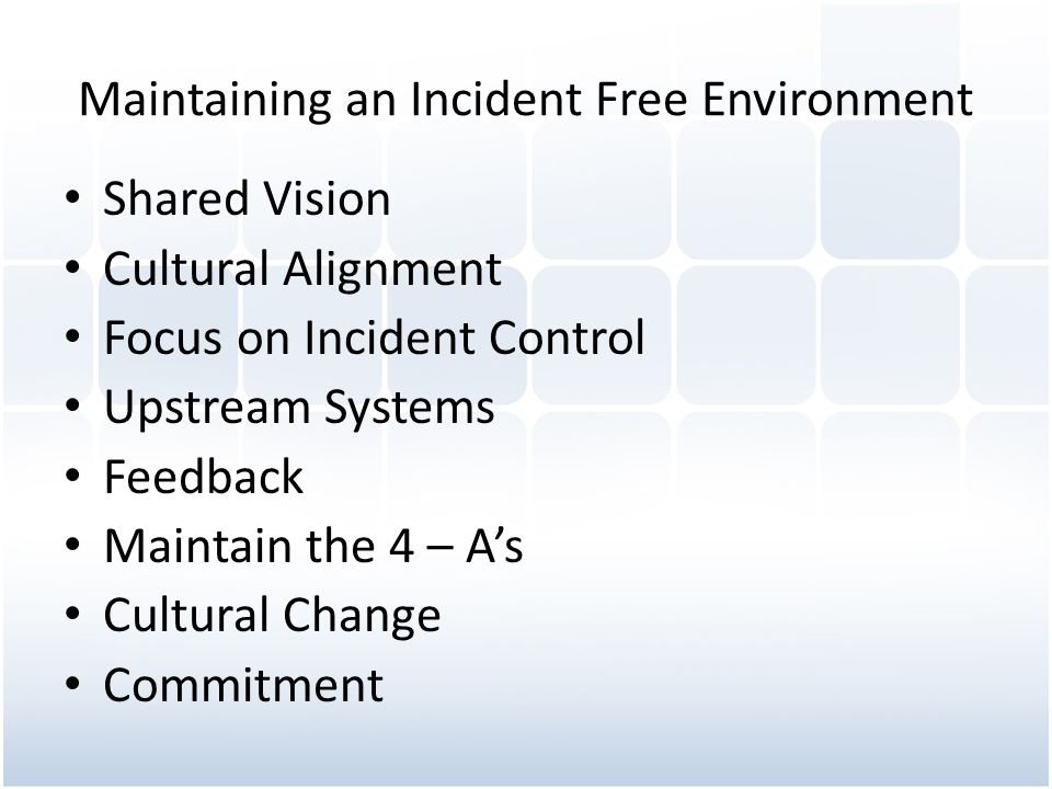 Maintaining an Incident Free Environment Shared Vision Cultural Alignment Focus on Incident Control Upstream Systems Feedback Maintain the 4 – As Cultural Change Commitment