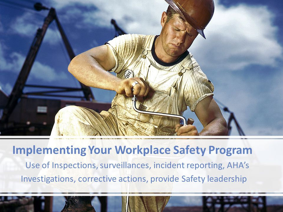 Implementing Your Workplace Safety Program Use of Inspections, surveillances, incident reporting, AHAs Investigations, corrective actions, provide Saf