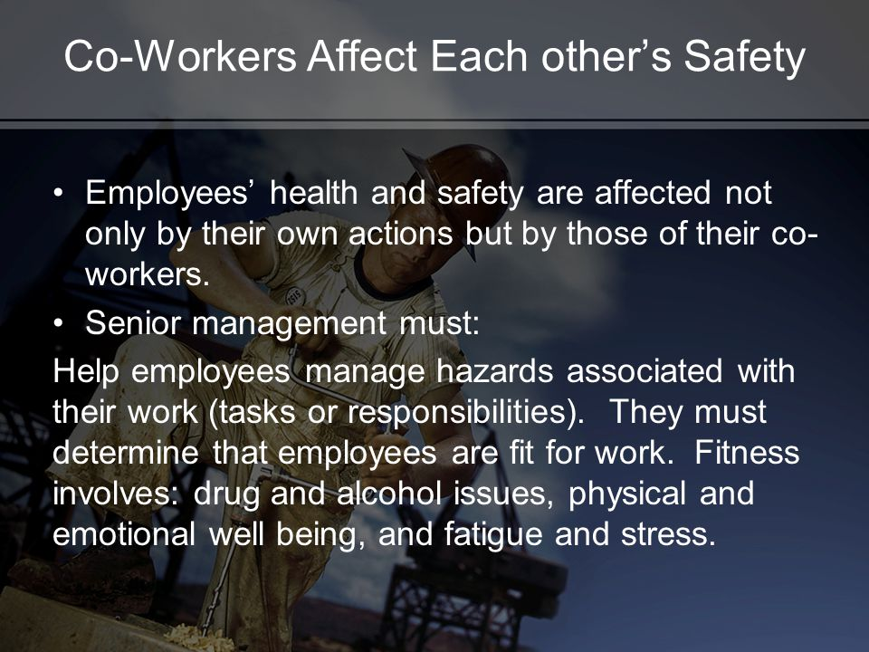 Co-Workers Affect Each others Safety Employees health and safety are affected not only by their own actions but by those of their co- workers. Senior