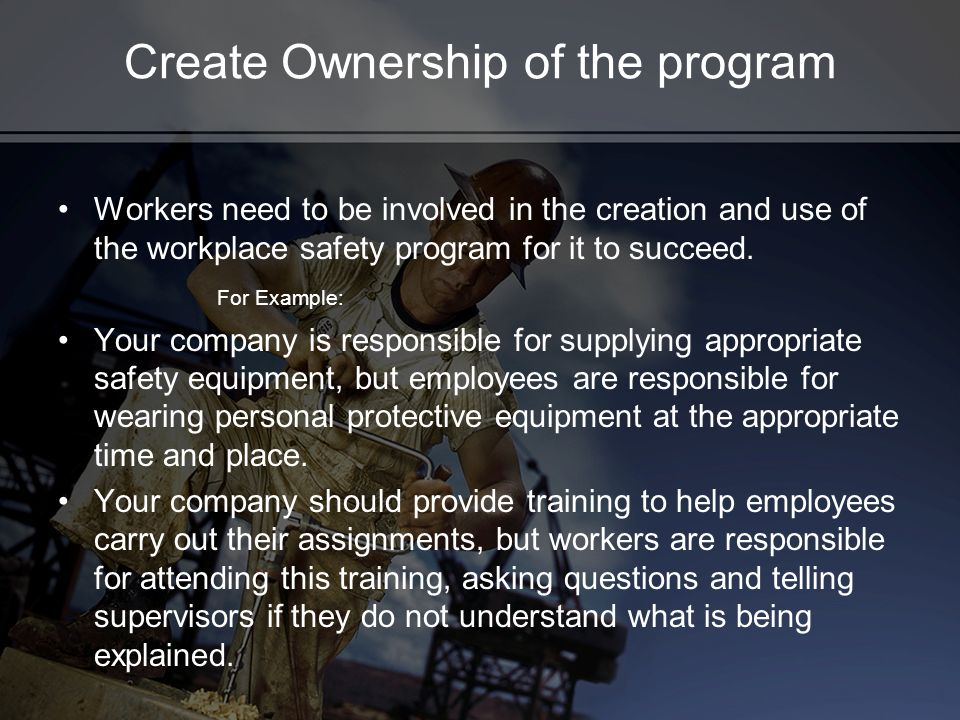 Create Ownership of the program Workers need to be involved in the creation and use of the workplace safety program for it to succeed. For Example: Yo