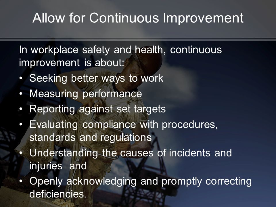 Allow for Continuous Improvement In workplace safety and health, continuous improvement is about: Seeking better ways to work Measuring performance Re