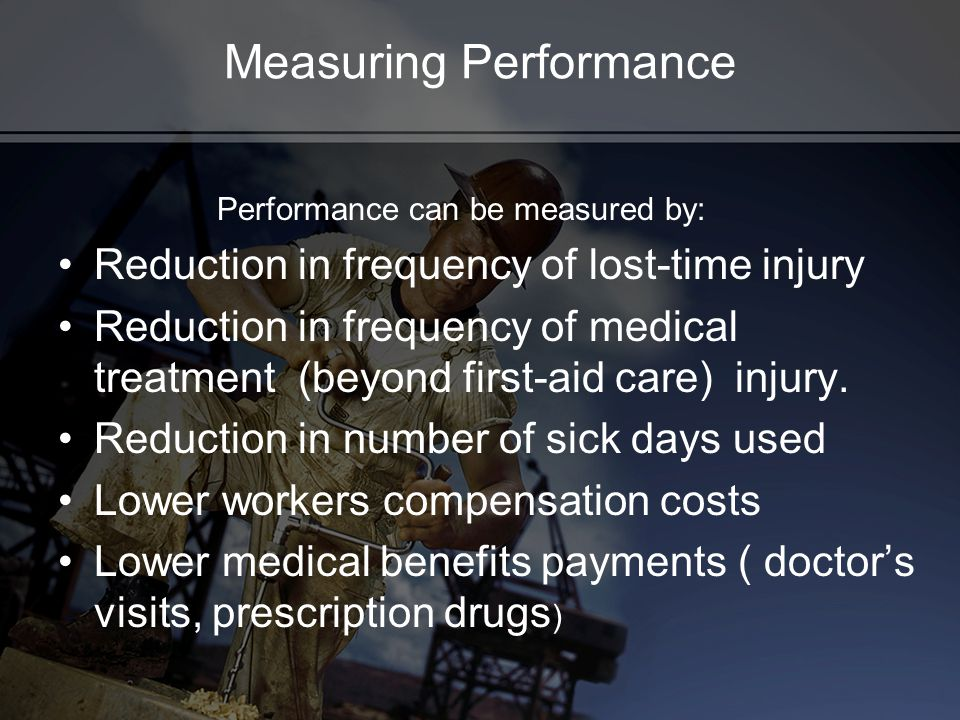 Measuring Performance Performance can be measured by: Reduction in frequency of lost-time injury Reduction in frequency of medical treatment (beyond first-aid care) injury.