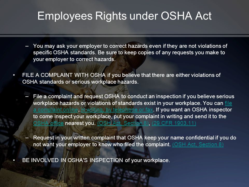 Employees Rights under OSHA Act –You may ask your employer to correct hazards even if they are not violations of specific OSHA standards. Be sure to k