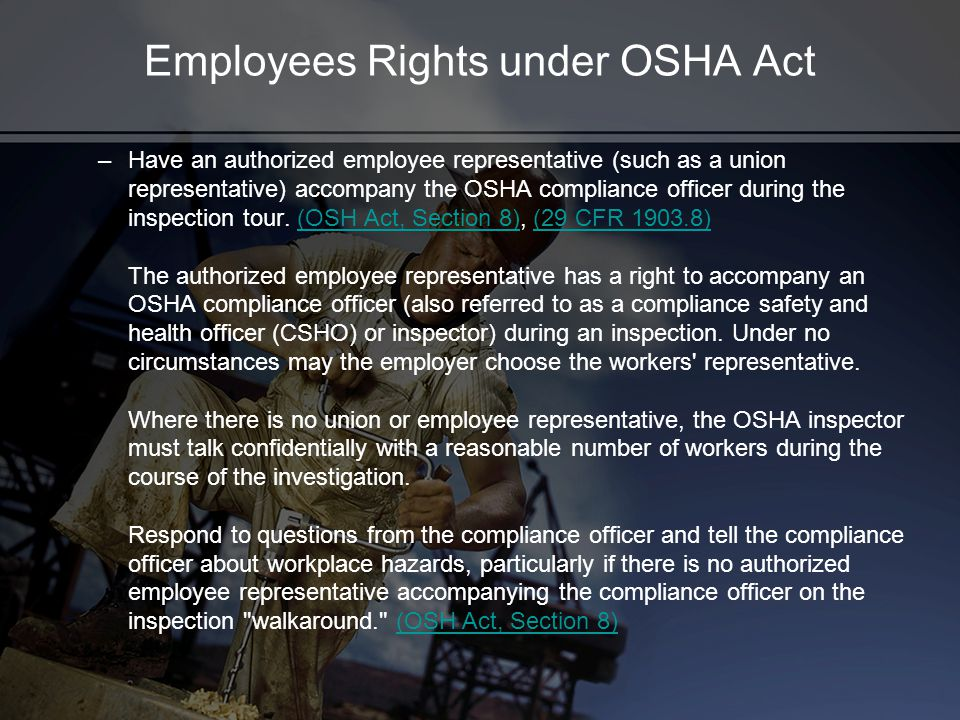 Employees Rights under OSHA Act –Have an authorized employee representative (such as a union representative) accompany the OSHA compliance officer during the inspection tour.