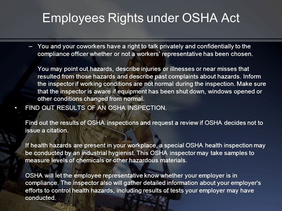 Employees Rights under OSHA Act –You and your coworkers have a right to talk privately and confidentially to the compliance officer whether or not a w