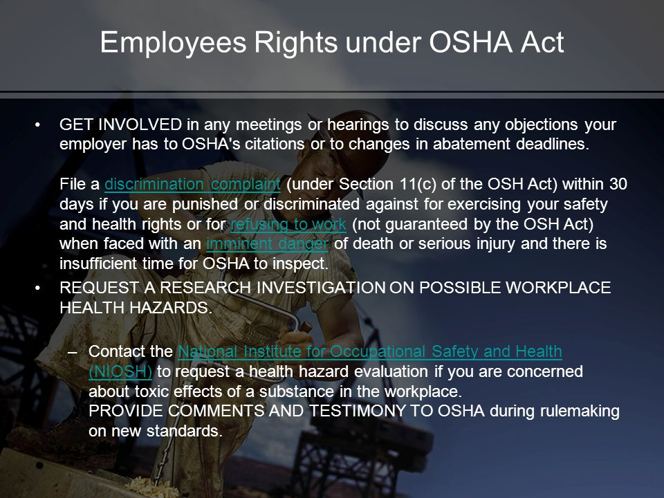 Employees Rights under OSHA Act GET INVOLVED in any meetings or hearings to discuss any objections your employer has to OSHA s citations or to changes in abatement deadlines.