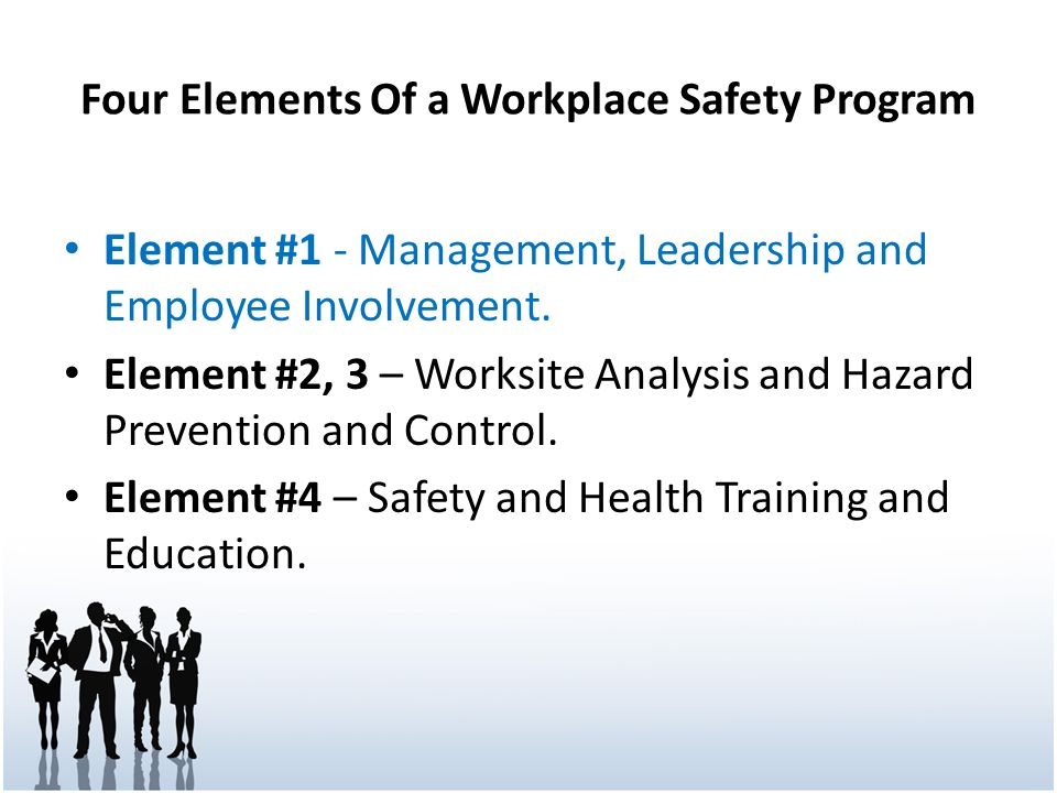 Four Elements Of a Workplace Safety Program Element #1 - Management, Leadership and Employee Involvement. Element #2, 3 – Worksite Analysis and Hazard