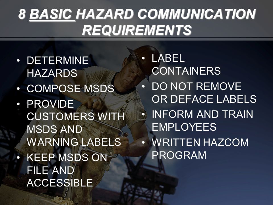 8 BASIC HAZARD COMMUNICATION REQUIREMENTS DETERMINE HAZARDS COMPOSE MSDS PROVIDE CUSTOMERS WITH MSDS AND WARNING LABELS KEEP MSDS ON FILE AND ACCESSIBLE LABEL CONTAINERS DO NOT REMOVE OR DEFACE LABELS INFORM AND TRAIN EMPLOYEES WRITTEN HAZCOM PROGRAM