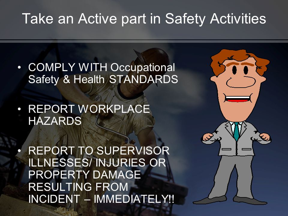 Take an Active part in Safety Activities COMPLY WITH Occupational Safety & Health STANDARDS REPORT WORKPLACE HAZARDS REPORT TO SUPERVISOR ILLNESSES/ INJURIES OR PROPERTY DAMAGE RESULTING FROM INCIDENT – IMMEDIATELY!!