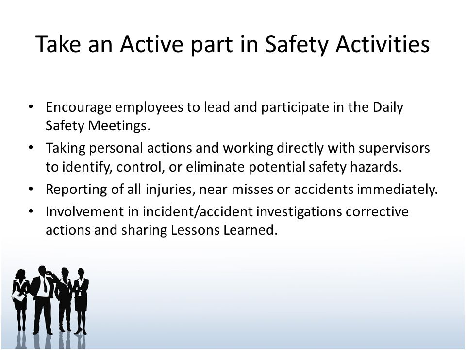 Take an Active part in Safety Activities Encourage employees to lead and participate in the Daily Safety Meetings. Taking personal actions and working