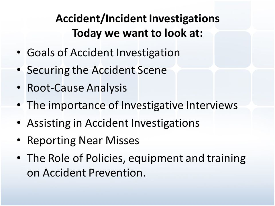 Accident/Incident Investigations Today we want to look at: Goals of Accident Investigation Securing the Accident Scene Root-Cause Analysis The importa