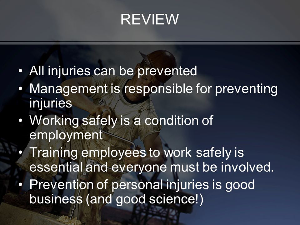 REVIEW All injuries can be prevented Management is responsible for preventing injuries Working safely is a condition of employment Training employees to work safely is essential and everyone must be involved.