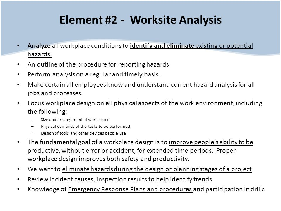 Element #2 - Worksite Analysis Analyze all workplace conditions to identify and eliminate existing or potential hazards. An outline of the procedure f