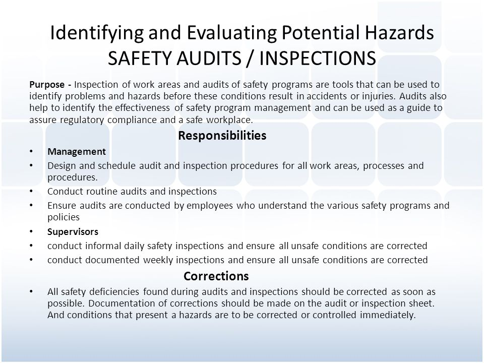 Identifying and Evaluating Potential Hazards SAFETY AUDITS / INSPECTIONS Purpose - Inspection of work areas and audits of safety programs are tools that can be used to identify problems and hazards before these conditions result in accidents or injuries.