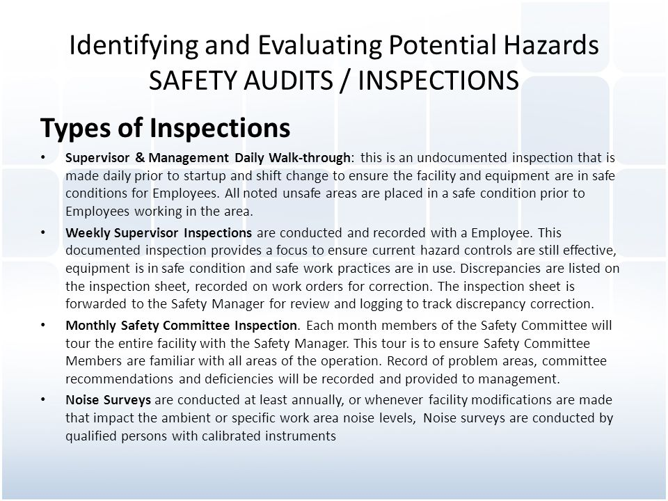 Identifying and Evaluating Potential Hazards SAFETY AUDITS / INSPECTIONS Types of Inspections Supervisor & Management Daily Walk-through: this is an undocumented inspection that is made daily prior to startup and shift change to ensure the facility and equipment are in safe conditions for Employees.