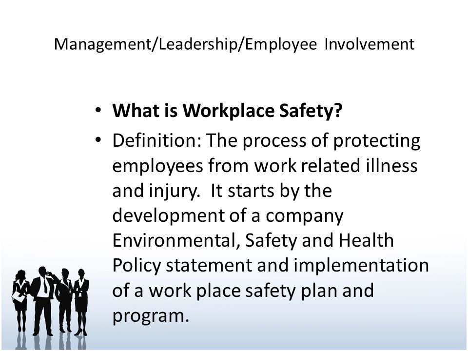 Management/Leadership/Employee Involvement What is Workplace Safety? Definition: The process of protecting employees from work related illness and inj