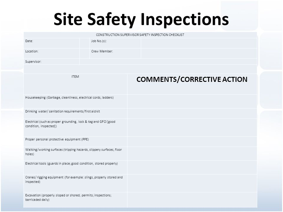 Site Safety Inspections CONSTRUCTION SUPERVISOR SAFETY INSPECTION CHECKLIST Date: Job No.(s): Location: Crew Member: Supervisor: ITEM COMMENTS/CORRECTIVE ACTION Housekeeping (Garbage, cleanliness, electrical cords, ladders) Drinking water/ sanitation requirements/first aid kit Electrical (such as proper grounding, lock & tag and GFCI [good condition, inspected]) Proper personal protective equipment (PPE) Walking/working surfaces (tripping hazards, slippery surfaces, floor holes) Electrical tools (guards in place; good condition, stored properly) Cranes/ rigging equipment (for example: slings, properly stored and inspected) Excavation (properly sloped or shored; permits; inspections; barricaded daily)