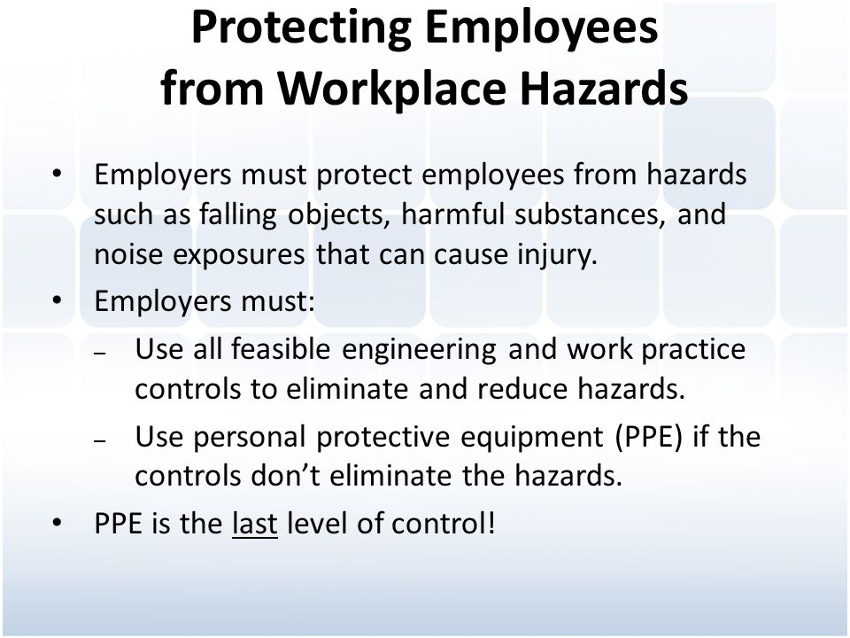 Protecting Employees from Workplace Hazards Employers must protect employees from hazards such as falling objects, harmful substances, and noise expos