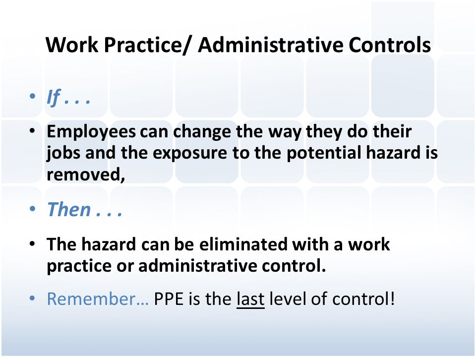 Work Practice/ Administrative Controls If... Employees can change the way they do their jobs and the exposure to the potential hazard is removed, Then