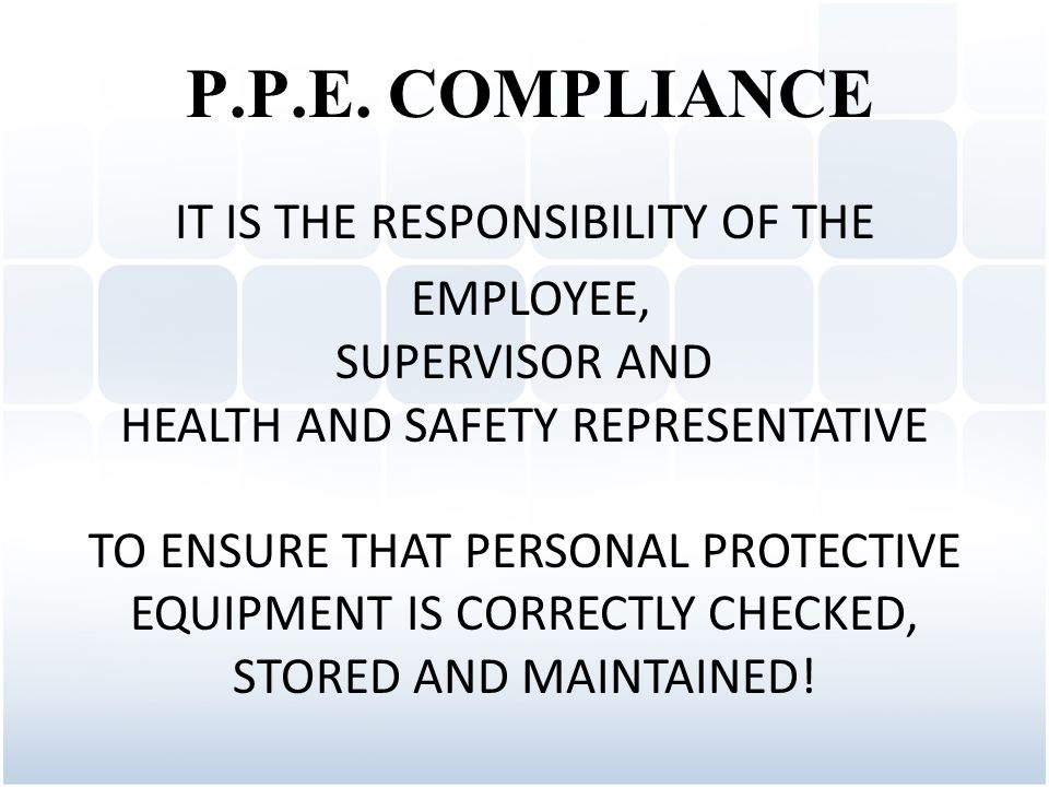 IT IS THE RESPONSIBILITY OF THE EMPLOYEE, SUPERVISOR AND HEALTH AND SAFETY REPRESENTATIVE TO ENSURE THAT PERSONAL PROTECTIVE EQUIPMENT IS CORRECTLY CHECKED, STORED AND MAINTAINED.