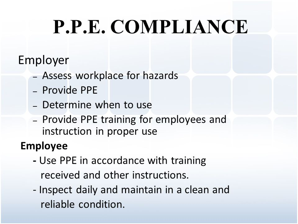 Employer – Assess workplace for hazards – Provide PPE – Determine when to use – Provide PPE training for employees and instruction in proper use Employee - Use PPE in accordance with training received and other instructions.