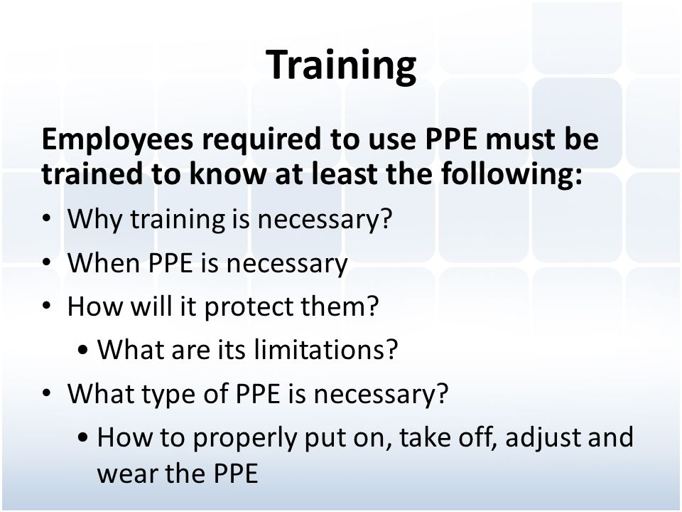 Training Employees required to use PPE must be trained to know at least the following: Why training is necessary? When PPE is necessary How will it pr