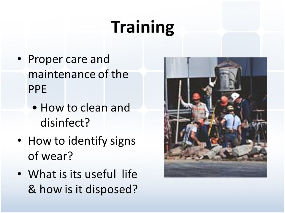Training Proper care and maintenance of the PPE How to clean and disinfect.