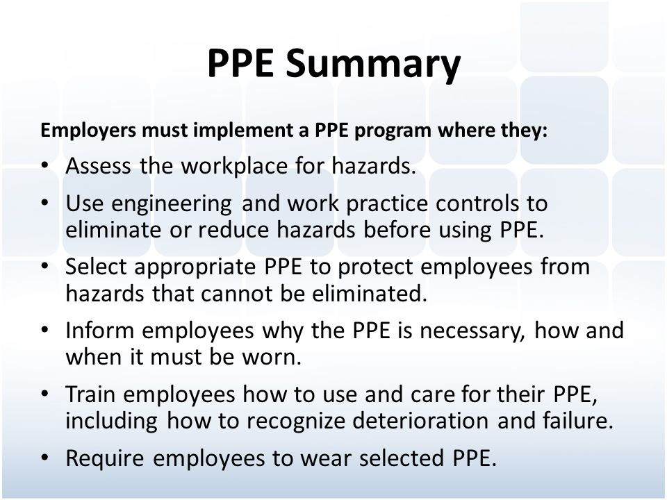 PPE Summary Employers must implement a PPE program where they: Assess the workplace for hazards. Use engineering and work practice controls to elimina
