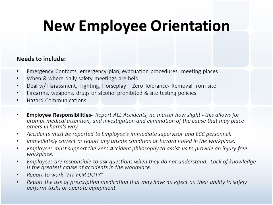 New Employee Orientation Needs to include: Emergency Contacts- emergency plan, evacuation procedures, meeting places When & where daily safety meetings are held Deal w/ Harassment, Fighting, Horseplay – Zero Tolerance- Removal from site Firearms, weapons, drugs or alcohol prohibited & site testing policies Hazard Communications Employee Responsibilities- Report ALL Accidents, no matter how slight - this allows for prompt medical attention, and investigation and elimination of the cause that may place others in harm s way.