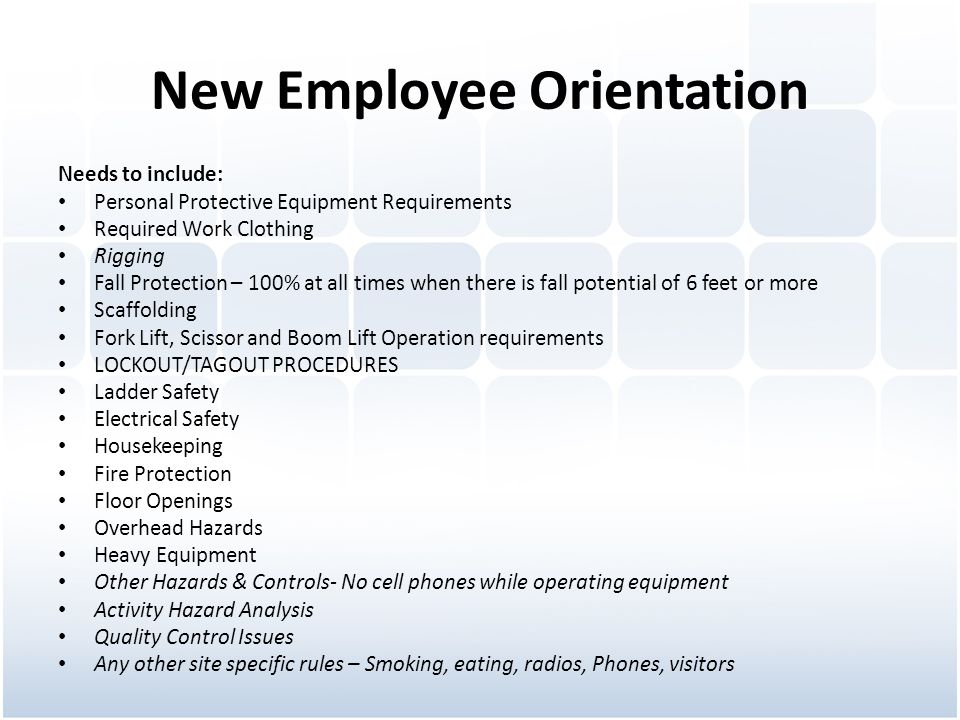 New Employee Orientation Needs to include: Personal Protective Equipment Requirements Required Work Clothing Rigging Fall Protection – 100% at all times when there is fall potential of 6 feet or more Scaffolding Fork Lift, Scissor and Boom Lift Operation requirements LOCKOUT/TAGOUT PROCEDURES Ladder Safety Electrical Safety Housekeeping Fire Protection Floor Openings Overhead Hazards Heavy Equipment Other Hazards & Controls- No cell phones while operating equipment Activity Hazard Analysis Quality Control Issues Any other site specific rules – Smoking, eating, radios, Phones, visitors