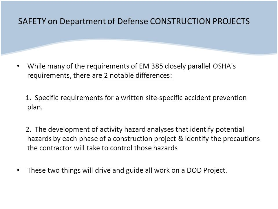 While many of the requirements of EM 385 closely parallel OSHA s requirements, there are 2 notable differences: 1.