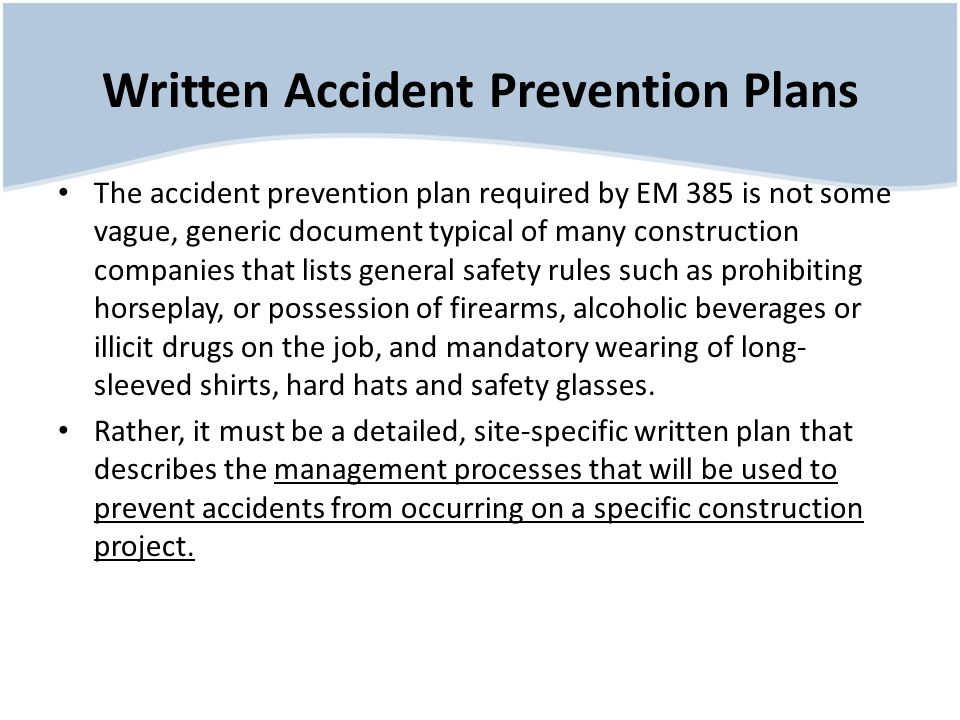 Written Accident Prevention Plans The accident prevention plan required by EM 385 is not some vague, generic document typical of many construction companies that lists general safety rules such as prohibiting horseplay, or possession of firearms, alcoholic beverages or illicit drugs on the job, and mandatory wearing of long- sleeved shirts, hard hats and safety glasses.