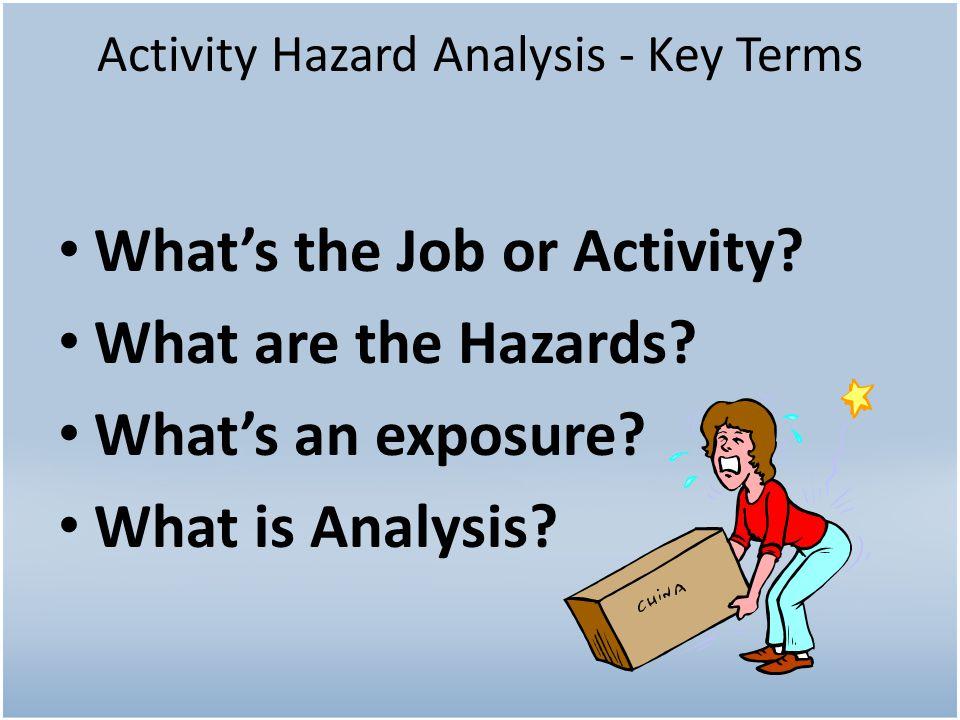 Activity Hazard Analysis - Key Terms Whats the Job or Activity.