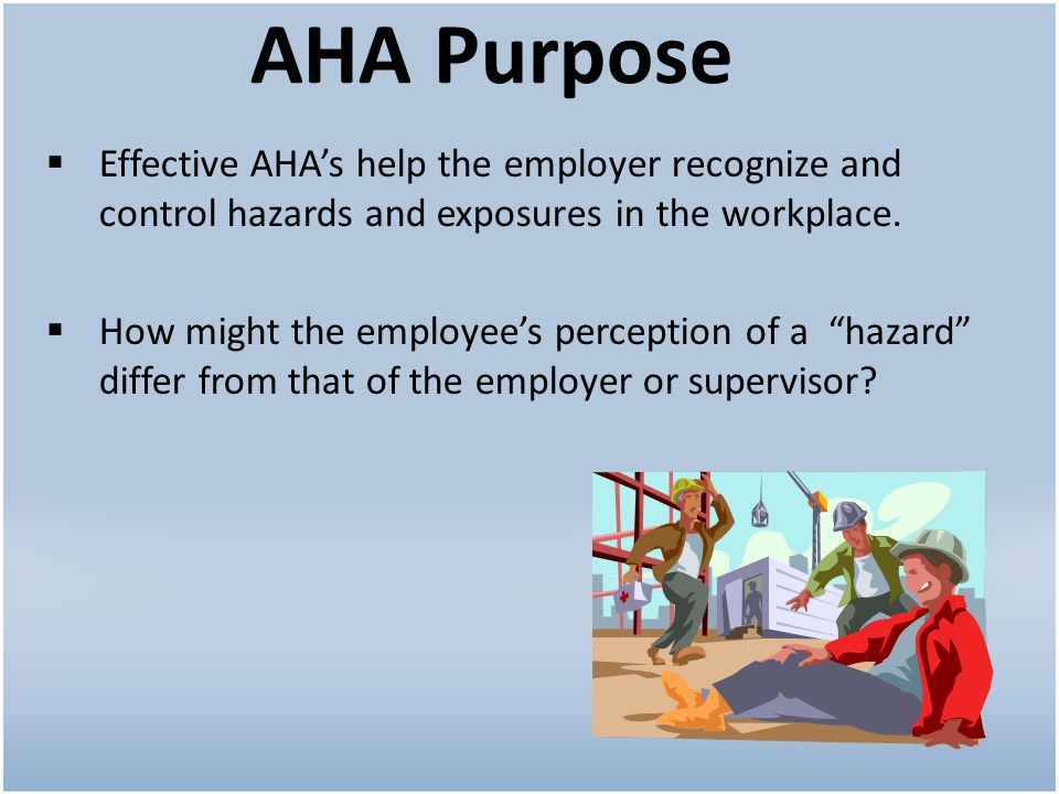 AHA Purpose Effective AHAs help the employer recognize and control hazards and exposures in the workplace.