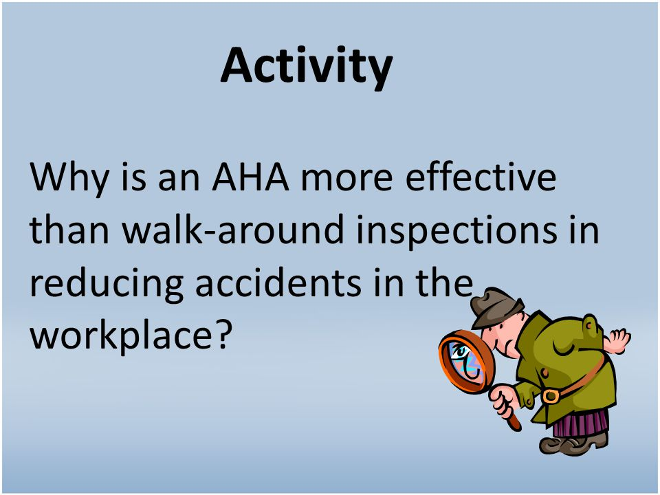 Activity Why is an AHA more effective than walk-around inspections in reducing accidents in the workplace?