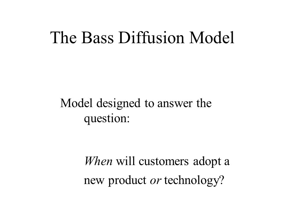 The Bass Diffusion Model Model designed to answer the question: When will customers adopt a new product or technology?