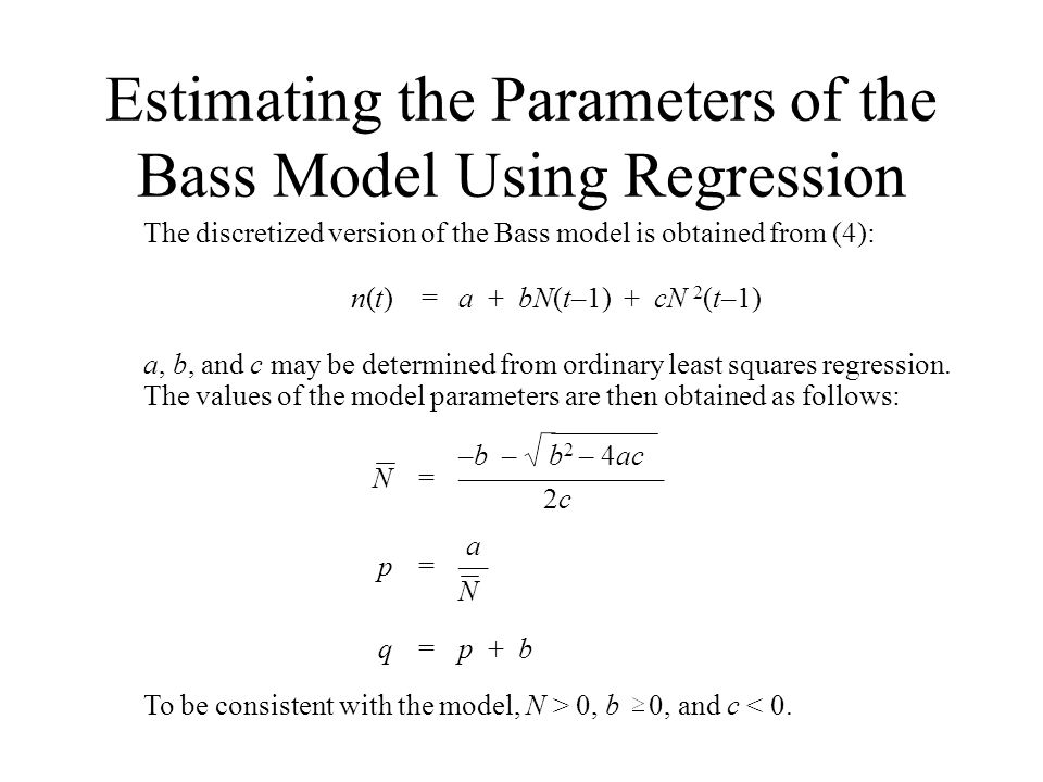 Estimating the Parameters of the Bass Model Using Regression The discretized version of the Bass model is obtained from (4): n(t) =a + bN(t–1) + cN 2