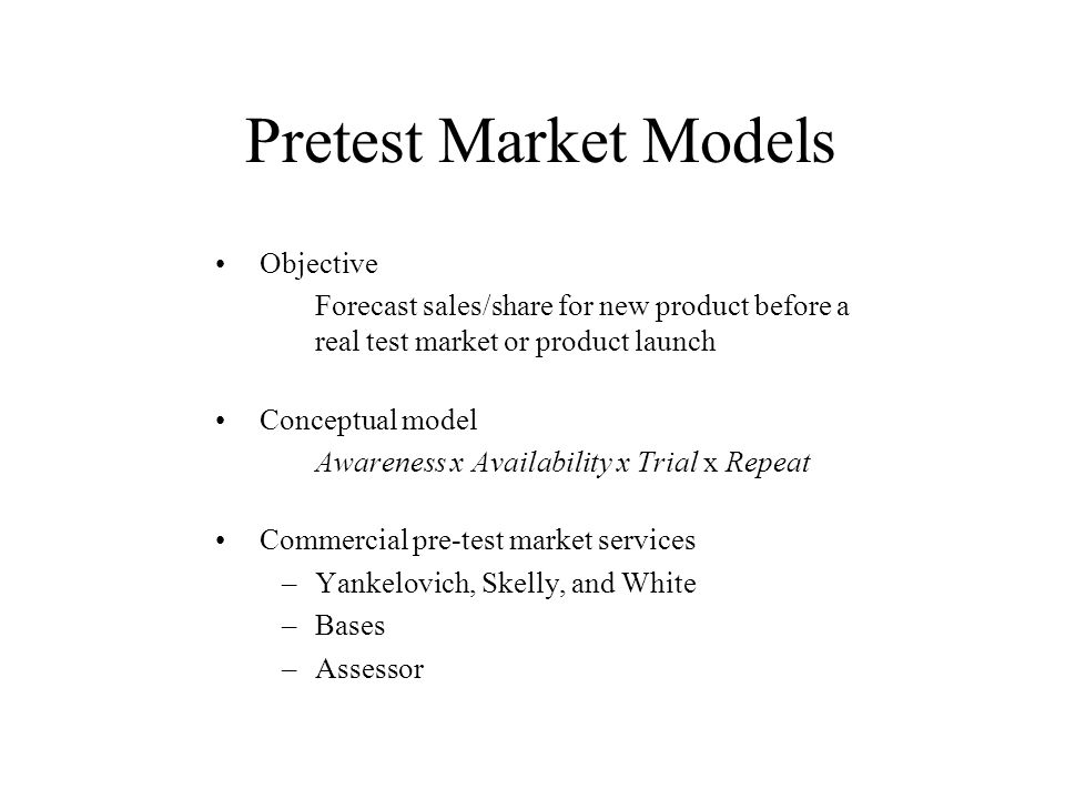 Pretest Market Models Objective Forecast sales/share for new product before a real test market or product launch Conceptual model Awareness x Availabi