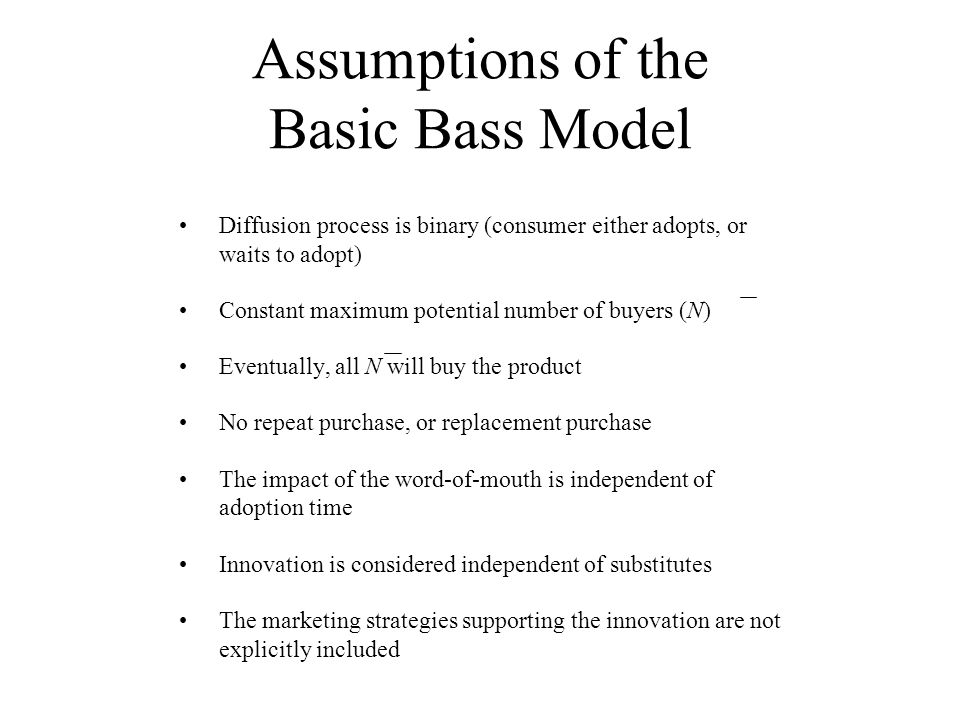 Assumptions of the Basic Bass Model Diffusion process is binary (consumer either adopts, or waits to adopt) Constant maximum potential number of buyer