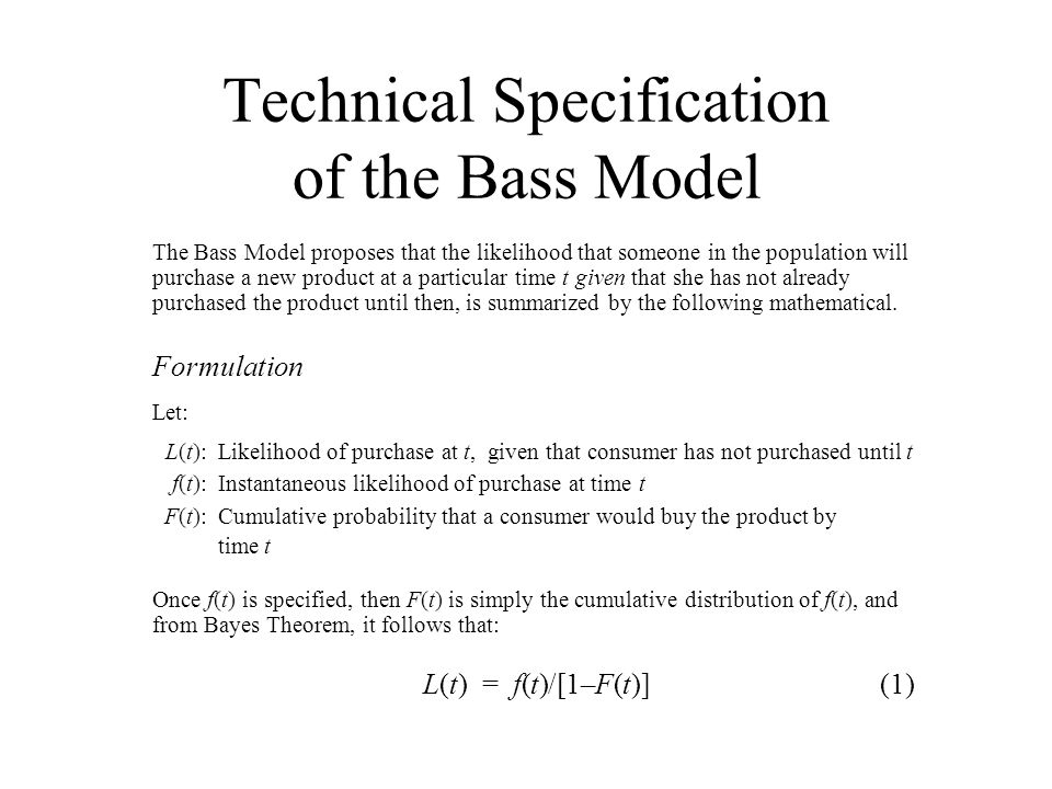 Technical Specification of the Bass Model The Bass Model proposes that the likelihood that someone in the population will purchase a new product at a