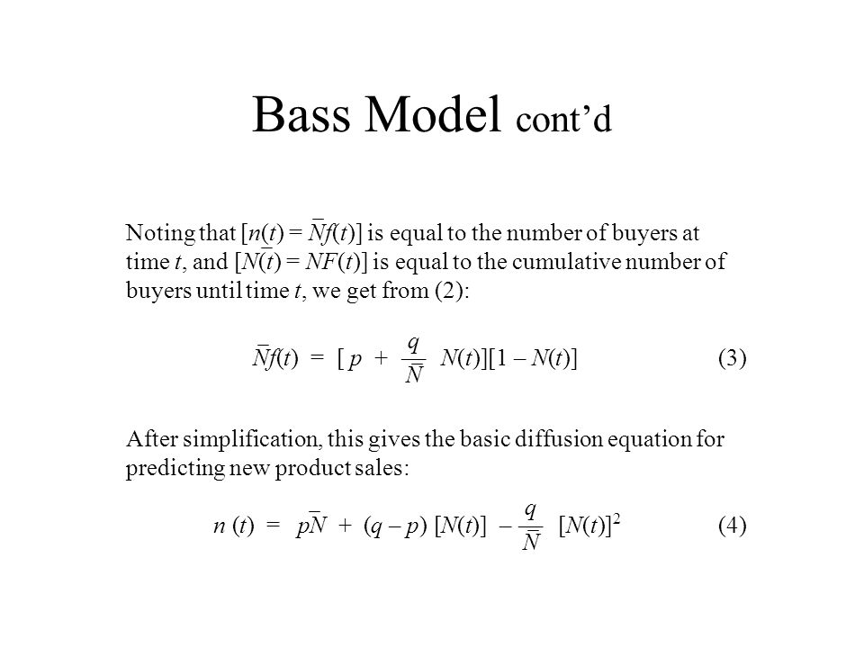 Bass Model contd Noting that [n(t) = Nf(t)] is equal to the number of buyers at time t, and [N(t) = NF(t)] is equal to the cumulative number of buyers
