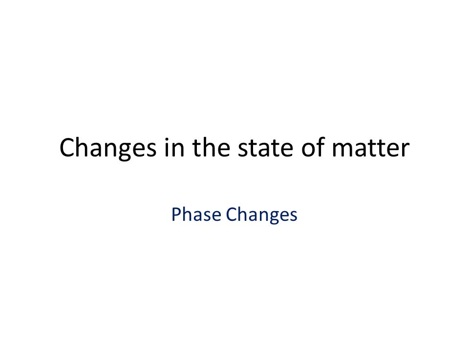 Changes in the state of matter Phase Changes