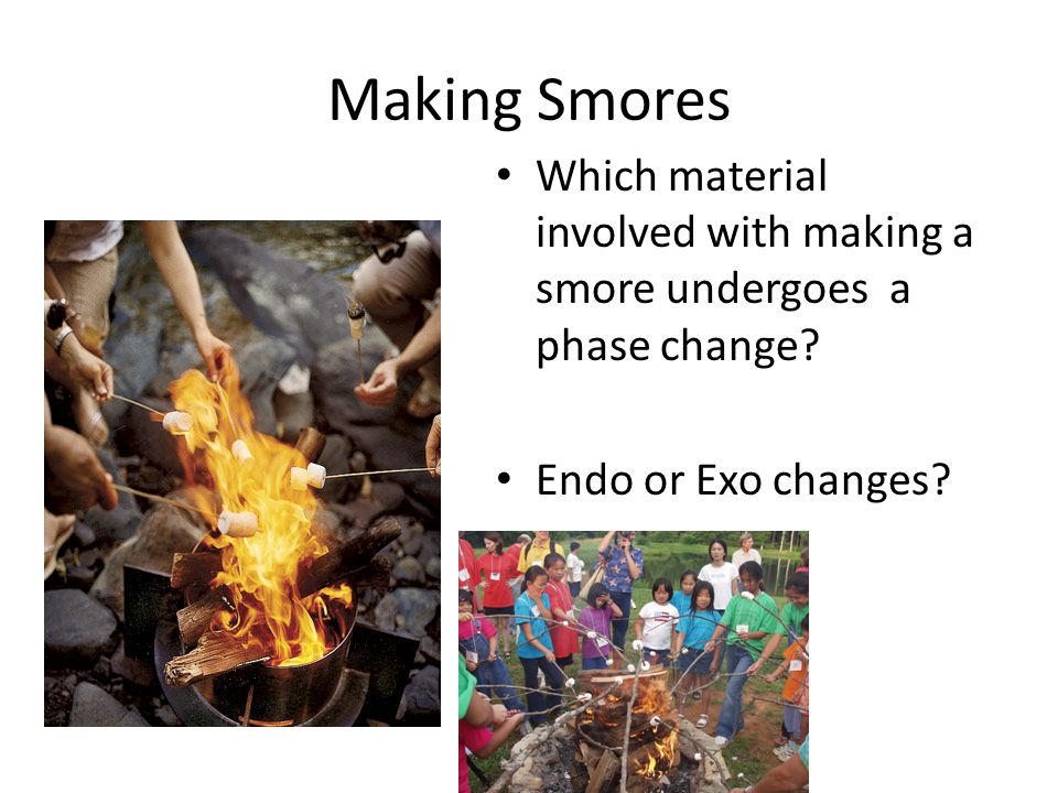 Making Smores Which material involved with making a smore undergoes a phase change? Endo or Exo changes?