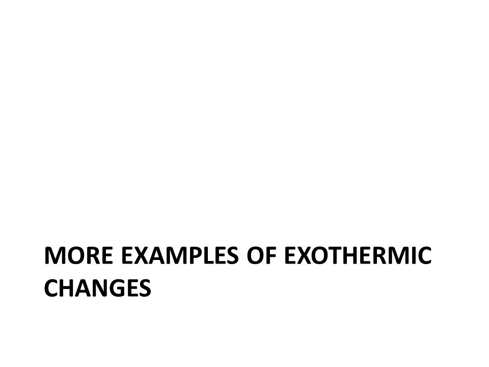 MORE EXAMPLES OF EXOTHERMIC CHANGES