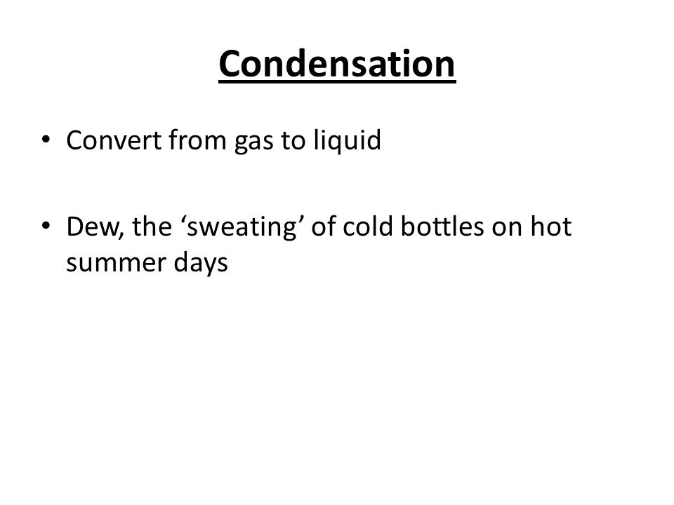 Condensation Convert from gas to liquid Dew, the sweating of cold bottles on hot summer days