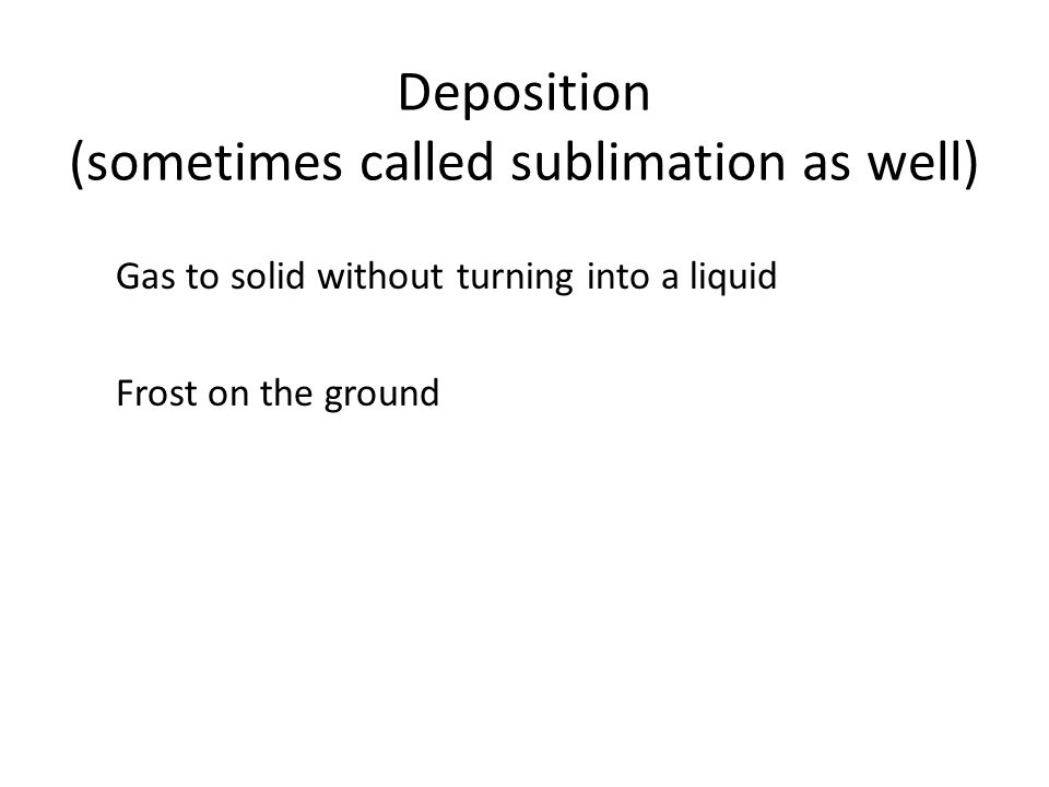 Deposition (sometimes called sublimation as well) Gas to solid without turning into a liquid Frost on the ground