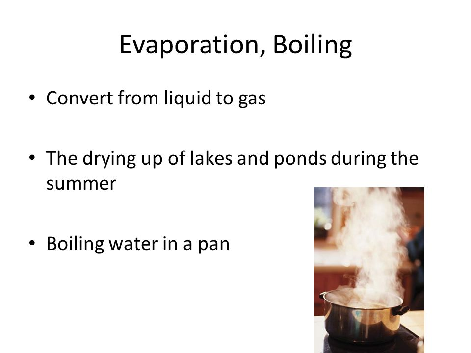 Evaporation, Boiling Convert from liquid to gas The drying up of lakes and ponds during the summer Boiling water in a pan